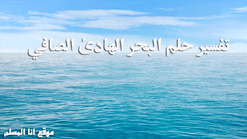 تفسير حلم البحر الهادئ الصافي