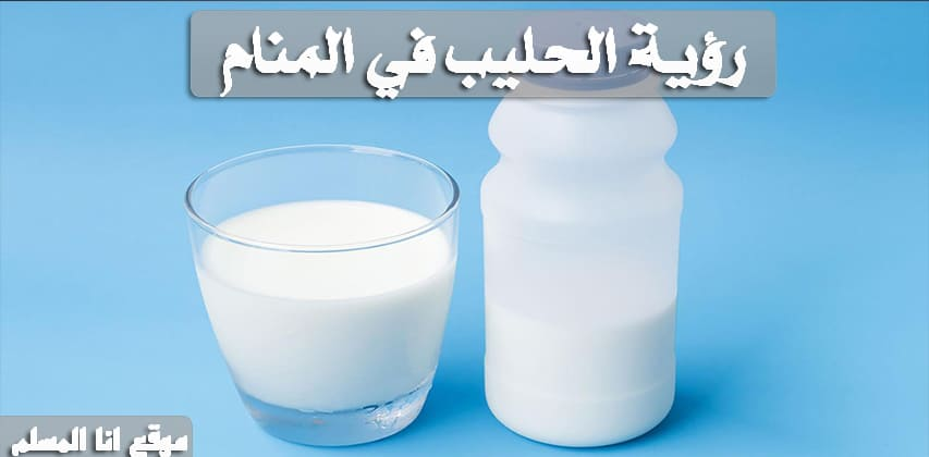 رؤية الحليب في المنام – انا المسلم